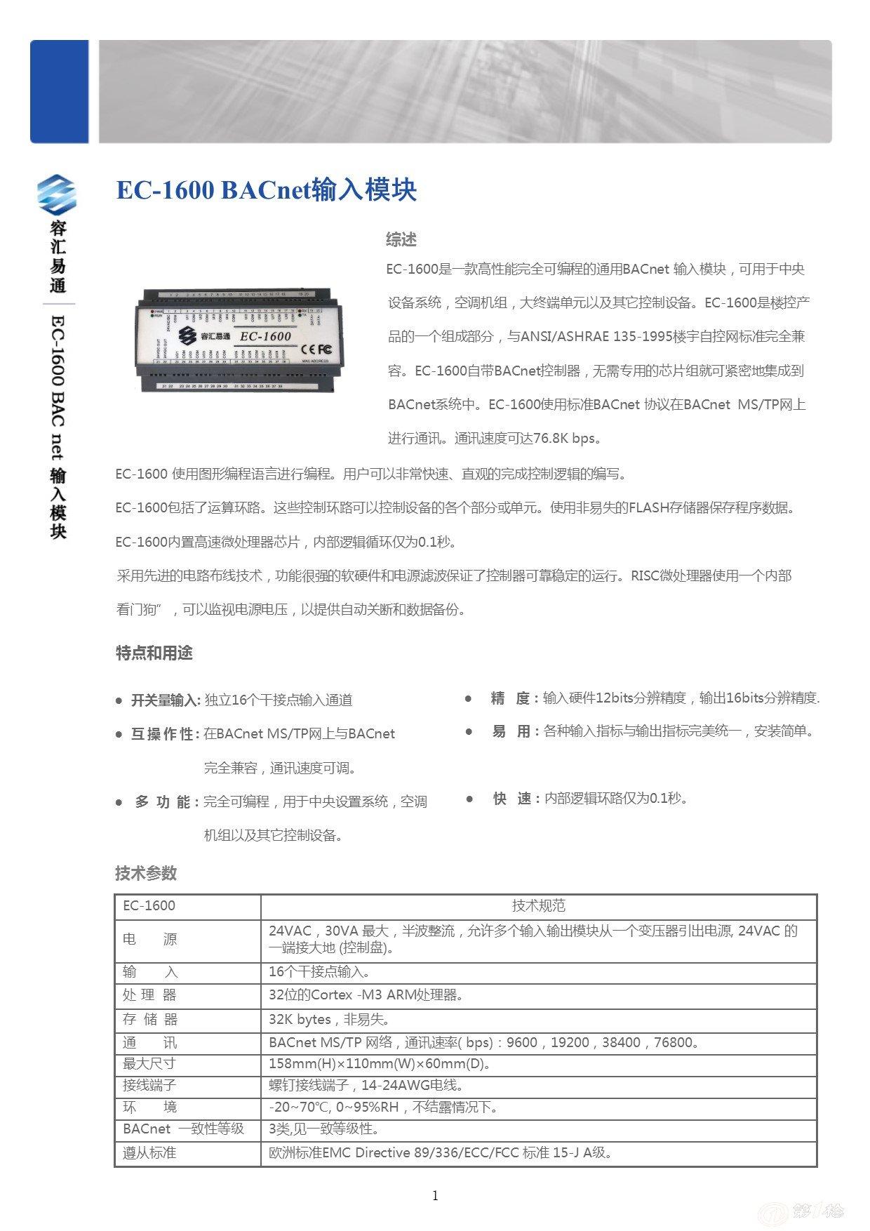 EC-1600是一款高性能完全可编程的通用BACnet 输入模块,可用于中央设备系统,空调机组,大终端单元以及其它控制设备。EC-1600是楼控产品的一个组成部分,与ANSI/ASHRAE 135-1995楼宇自控网标准完全兼容。DEV-1600自带BACnet控制器,无需专用的芯片组就可紧密地集成到BACnet系统中。 DEV-1600使用标准BACnet 协议在BACnet MS/TP网上进行通讯。通讯速度可达76.
